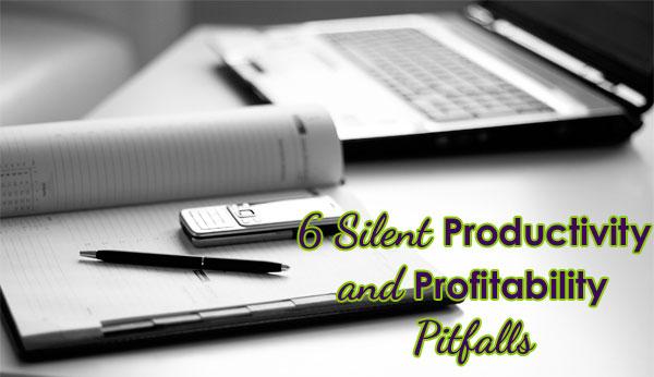 6 Silent Productivity and Profitability Pitfalls