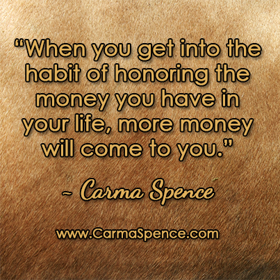 """""""When you get into the habit of honoring the money you have in your life, more money will come to you."""""""