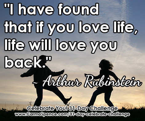 """I have found that if you love life, life will love you back."" ~ Arthur Rubinstein"