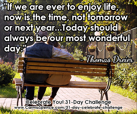 """If we are ever to enjoy life, now is the time, not tomorrow or next year...Today should always be our most wonderful day."" ~ Thomas Dreier"