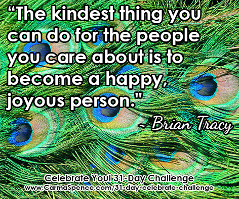 """""""The kindest thing you can do for the people you care about is to become a happy, joyous person."""" ~ Brian Tracy"""
