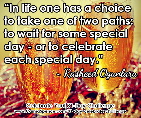 """""""In life one has a choice to take one of two paths: to wait for some special day - or to celebrate each special day."""" ~ Rasheed Ogunlaru"""