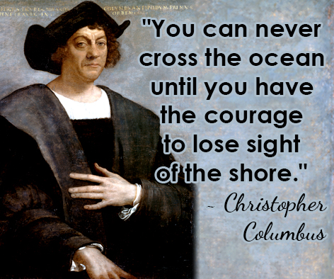 """You can never cross the ocean until you have the courage to lose sight of the shore."" ~ Christopher Columbus"