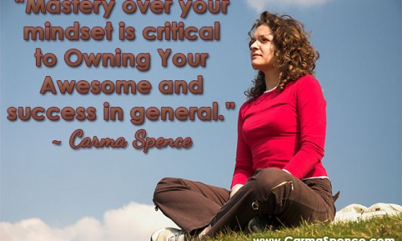 """""""Mastery over your mindset is critical to Owning Your Awesome and success in general."""" ~ Carma Spence"""