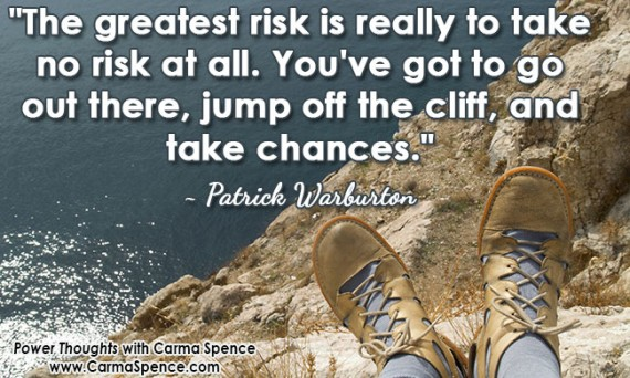 """The greatest risk is really to take no risk at all. You've got to go out there, jump off the cliff, and take chances."" ~ Patrick Warburton"