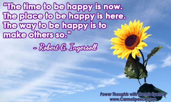 """""""The time to be happy is now. The place to be happy is here. The way to be happy is to make others so."""" ~ Robert G. Ingersoll"""