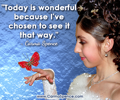"""""""Today is wonderful because I've chosen to see it that way."""" ~ Carma Spence"""