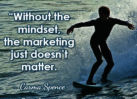 """""""Without the mindset, the marketing just doesn't matter."""" ~ Carma Spence"""