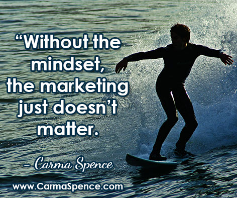 """Without the mindset, the marketing just doesn't matter."" ~ Carma Spence"
