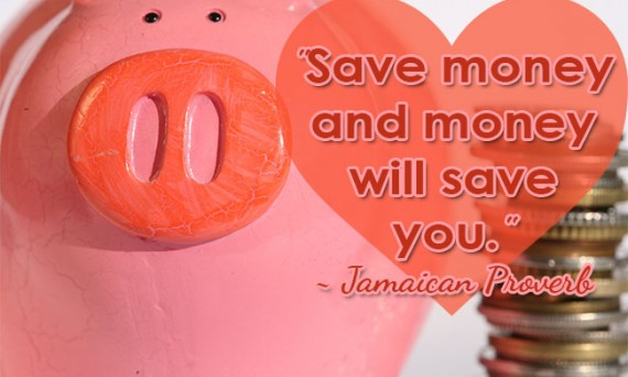 """""""Save money and money will save you."""" ~ Jamaican Proverb"""