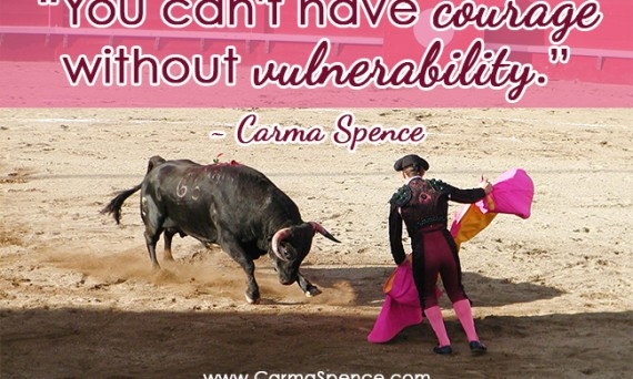"""You can't have courage without vulnerability."" - Carma Spence"