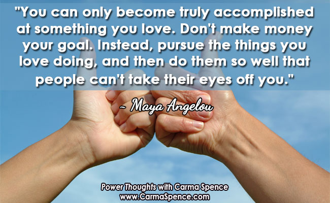 """""""You can only become truly accomplished at something you love. Don't make money your goal. Instead, pursue the things you love doing, and then do them so well that people can't take their eyes off you."""" ~ Maya Angelou"""