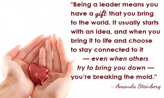 """Being a leader means you have a gift that you bring to the world. It usually starts with an idea, and when you bring it to life and choose to stay connected to it — even when others try to bring you down — you're breaking the mold."" ~ Amanda Steinberg"