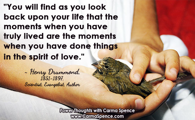 """""""You will find as you look back upon your life that the moments when you have truly lived are the moments when you have done things in the spirit of love."""" ~ Henry Drummond"""