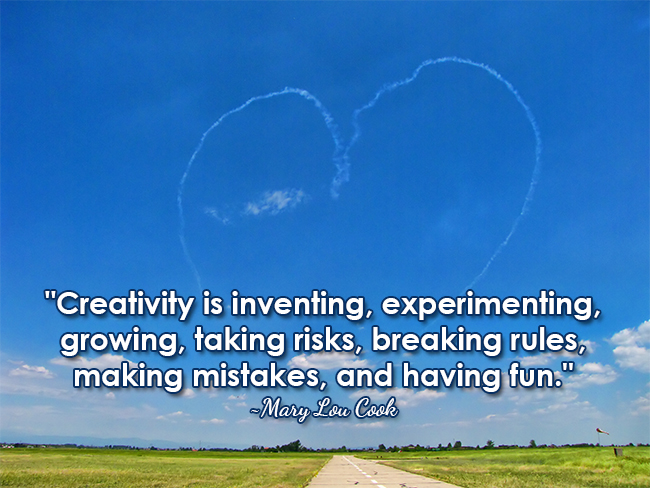 """""""Creativity is inventing, experimenting, growing, taking risks, breaking rules, making mistakes, and having fun."""" ~Mary Lou Cook"""