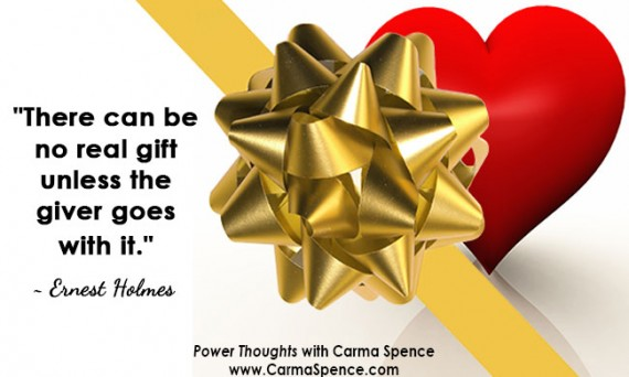 """""""There can be no real gift unless the giver goes with it."""" ~ Ernest Holmes"""