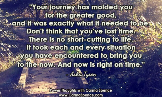 """""""Your journey has molded you for the greater good, and it was exactly what it needed to be. Don't think that you've lost time. There is no short-cutting to life. It took each and every situation you have encountered to bring you to the now. And now is right on time."""" ~ Asha Tyson"""