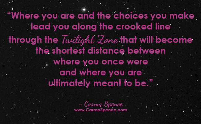 Where you are and the choices you make lead you along the crooked line through the Twilight Zone that will become the shortest distance between where you once were and where you are ultimately meant to be.