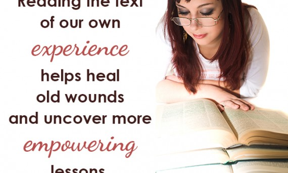 Reading the text of our own experience helps us heal old wounds and uncover more empowering lessons