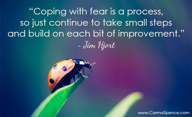 Coping with fear is a process, so just continue to take small steps and build on each bit of improvement.