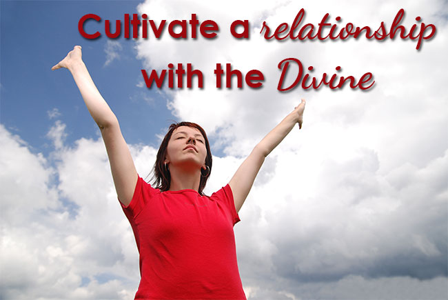 Cultivate a relationship with the divine