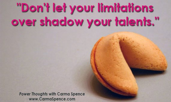 Don't let your limitations overshadow your talents.