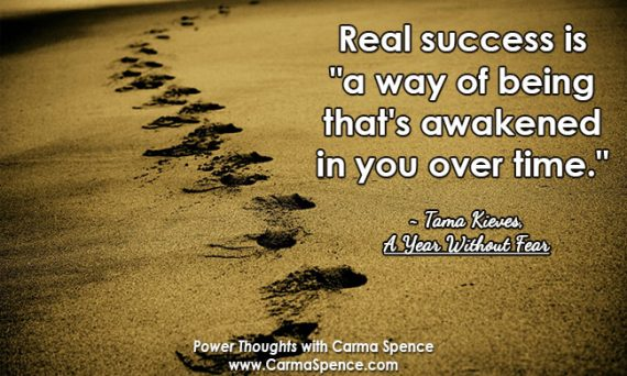 "Real success is ""a way of being that's awakened in you over time."" ~ Tama Kieves, ""A Year Without Fear"""