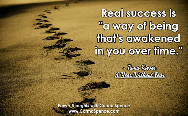"""Real success is """"a way of being that's awakened in you over time."""" ~ Tama Kieves, """"A Year Without Fear"""""""