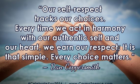 """Our self-respect tracks our choices. Every time we act in harmony with our authentic self and our heart, we earn our respect. It is that simple. Every choice matters."" – Dan Coppersmith"
