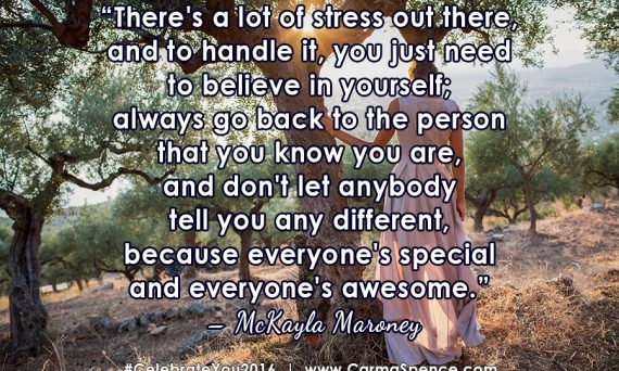 There's a lot of stress out there, and to handle it, you just need to believe in yourself; always go back to the person that you know you are, and don't let anybody tell you any different, because everyone's special and everyone's awesome. - McKayla Maroney