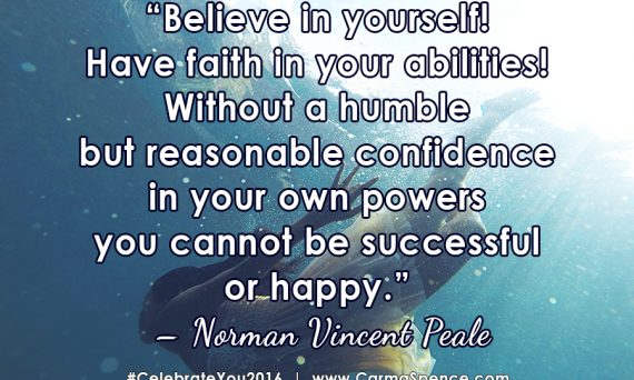 Believe in yourself! Have faith in your abilities! Without a humble but reasonable confidence in your own powers you cannot be successful or happy. ? Norman Vincent Peale