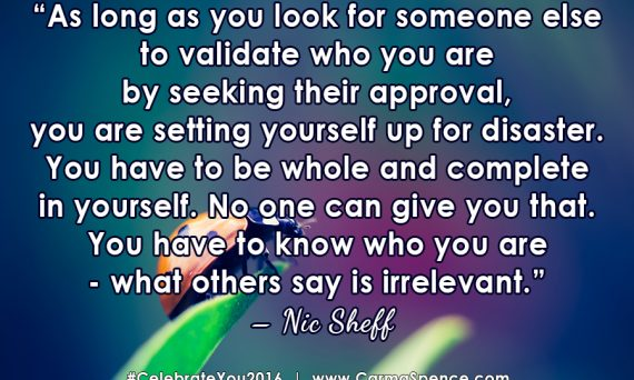 As long as you look for someone else to validate who you are by seeking their approval, you are setting yourself up for disaster. You have to be whole and complete in yourself. No one can give you that. You have to know who you are - what others say is irrelevant. ? Nic Sheff