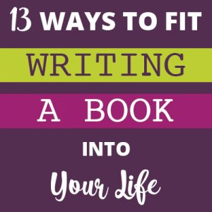 13 Ways to Fit Writing a Book Into Your Life